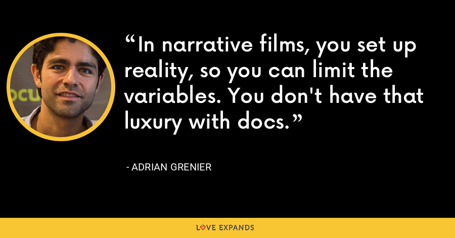 In narrative films, you set up reality, so you can limit the variables. You don't have that luxury with docs. - Adrian Grenier