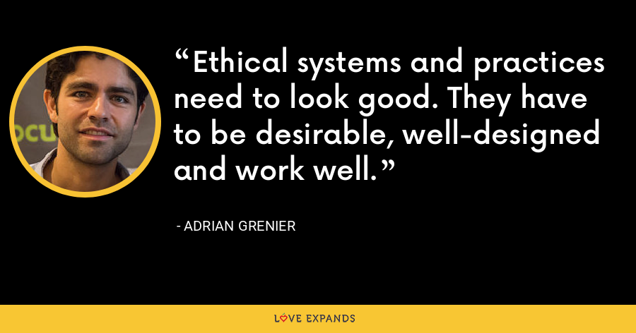 Ethical systems and practices need to look good. They have to be desirable, well-designed and work well. - Adrian Grenier