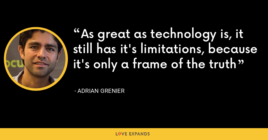 As great as technology is, it still has it's limitations, because it's only a frame of the truth - Adrian Grenier