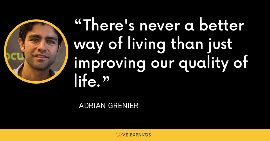There's never a better way of living than just improving our quality of life. - Adrian Grenier
