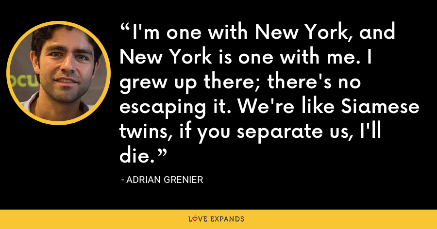 I'm one with New York, and New York is one with me. I grew up there; there's no escaping it. We're like Siamese twins, if you separate us, I'll die. - Adrian Grenier