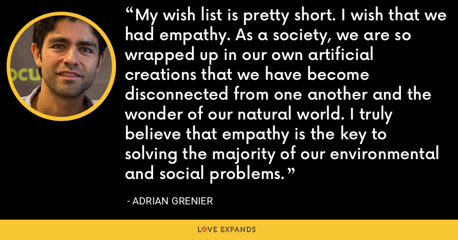 My wish list is pretty short. I wish that we had empathy. As a society, we are so wrapped up in our own artificial creations that we have become disconnected from one another and the wonder of our natural world. I truly believe that empathy is the key to solving the majority of our environmental and social problems. - Adrian Grenier