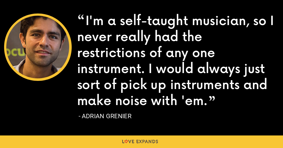 I'm a self-taught musician, so I never really had the restrictions of any one instrument. I would always just sort of pick up instruments and make noise with 'em. - Adrian Grenier