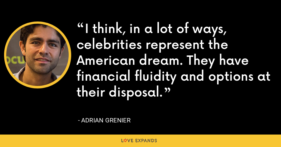 I think, in a lot of ways, celebrities represent the American dream. They have financial fluidity and options at their disposal. - Adrian Grenier