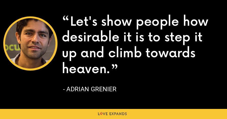 Let's show people how desirable it is to step it up and climb towards heaven. - Adrian Grenier