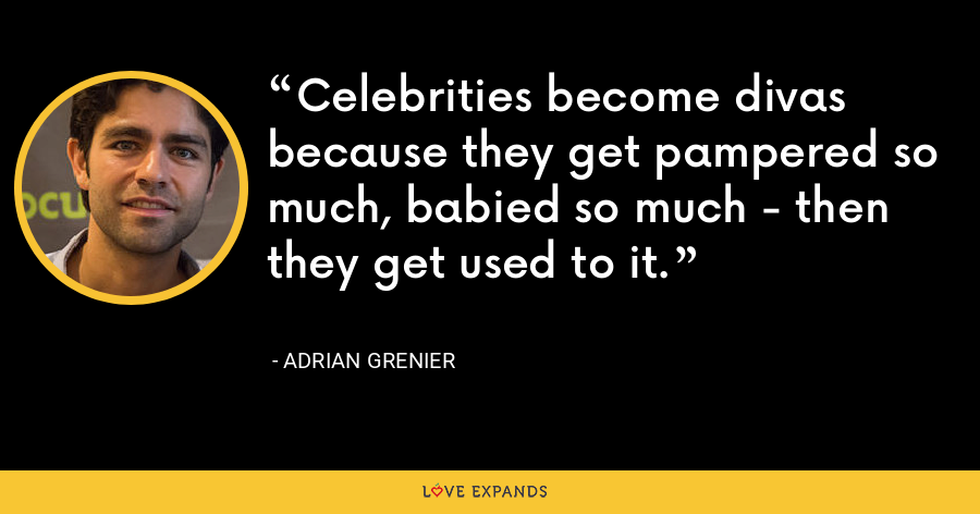 Celebrities become divas because they get pampered so much, babied so much - then they get used to it. - Adrian Grenier