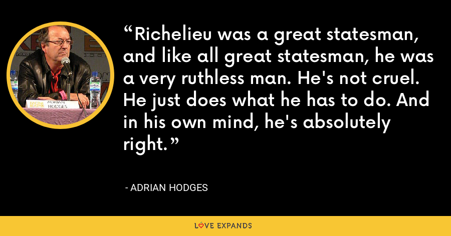 Richelieu was a great statesman, and like all great statesman, he was a very ruthless man. He's not cruel. He just does what he has to do. And in his own mind, he's absolutely right. - Adrian Hodges