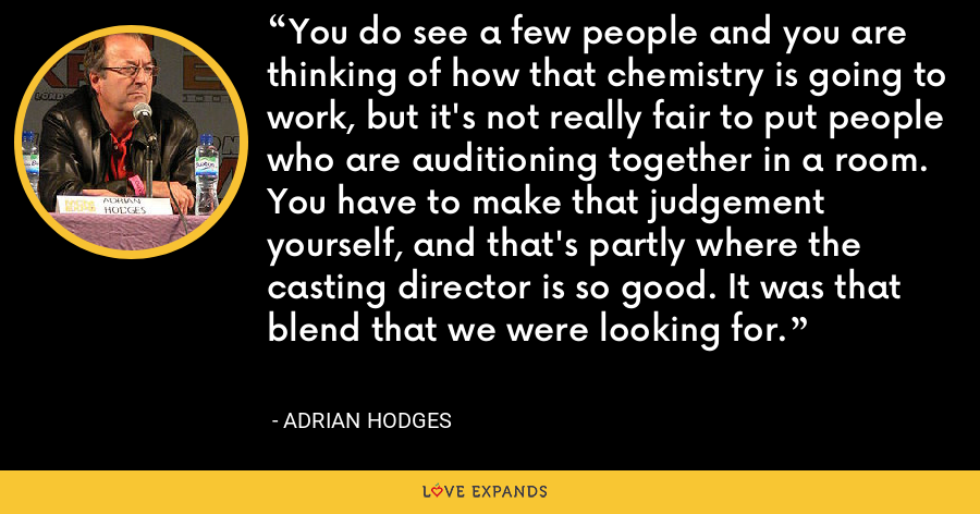 You do see a few people and you are thinking of how that chemistry is going to work, but it's not really fair to put people who are auditioning together in a room. You have to make that judgement yourself, and that's partly where the casting director is so good. It was that blend that we were looking for. - Adrian Hodges