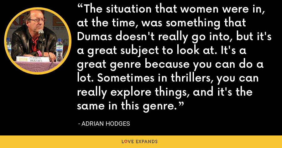 The situation that women were in, at the time, was something that Dumas doesn't really go into, but it's a great subject to look at. It's a great genre because you can do a lot. Sometimes in thrillers, you can really explore things, and it's the same in this genre. - Adrian Hodges