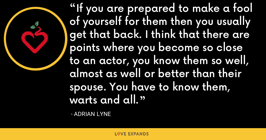 If you are prepared to make a fool of yourself for them then you usually get that back. I think that there are points where you become so close to an actor, you know them so well, almost as well or better than their spouse. You have to know them, warts and all. - Adrian Lyne