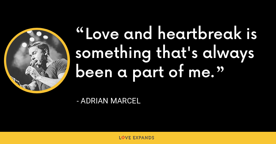 Love and heartbreak is something that's always been a part of me. - Adrian Marcel