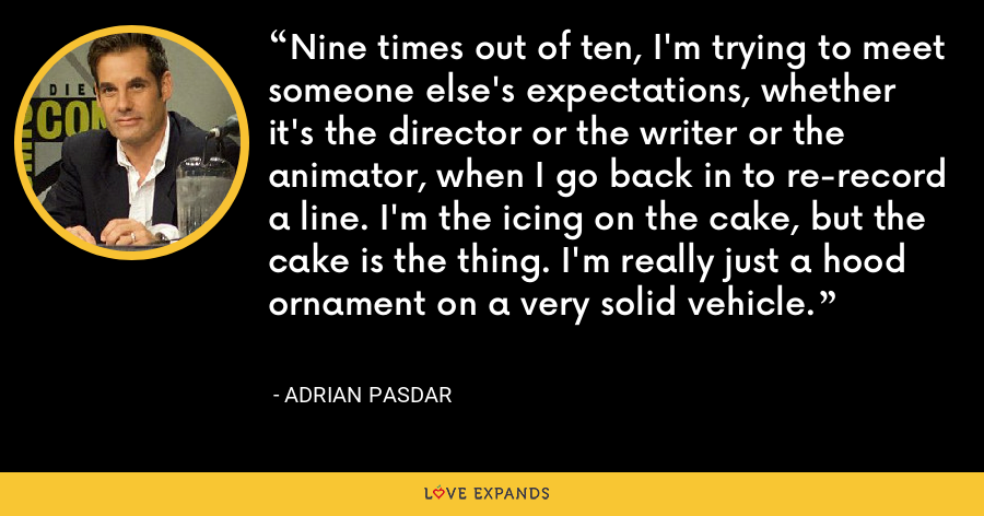 Nine times out of ten, I'm trying to meet someone else's expectations, whether it's the director or the writer or the animator, when I go back in to re-record a line. I'm the icing on the cake, but the cake is the thing. I'm really just a hood ornament on a very solid vehicle. - Adrian Pasdar