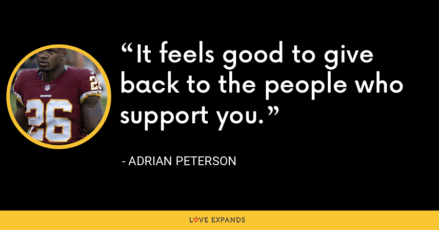 It feels good to give back to the people who support you. - Adrian Peterson