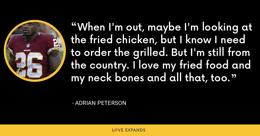 When I'm out, maybe I'm looking at the fried chicken, but I know I need to order the grilled. But I'm still from the country. I love my fried food and my neck bones and all that, too. - Adrian Peterson