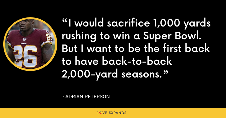 I would sacrifice 1,000 yards rushing to win a Super Bowl. But I want to be the first back to have back-to-back 2,000-yard seasons. - Adrian Peterson