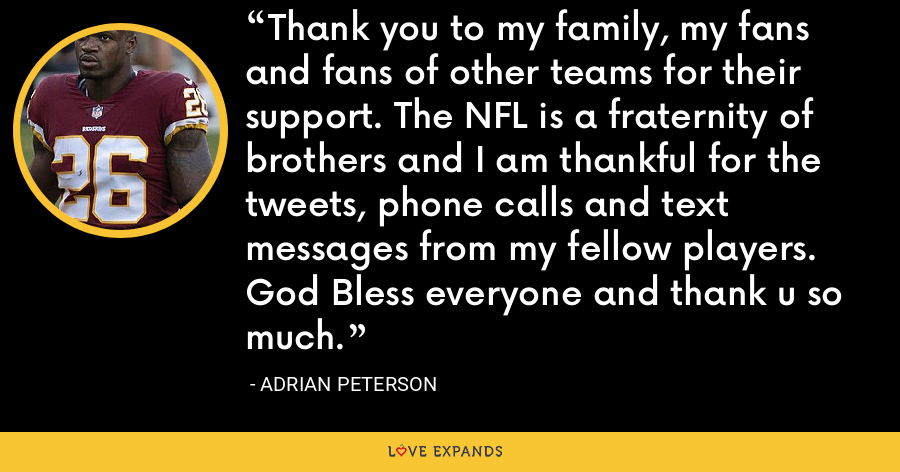 Thank you to my family, my fans and fans of other teams for their support. The NFL is a fraternity of brothers and I am thankful for the tweets, phone calls and text messages from my fellow players. God Bless everyone and thank u so much. - Adrian Peterson