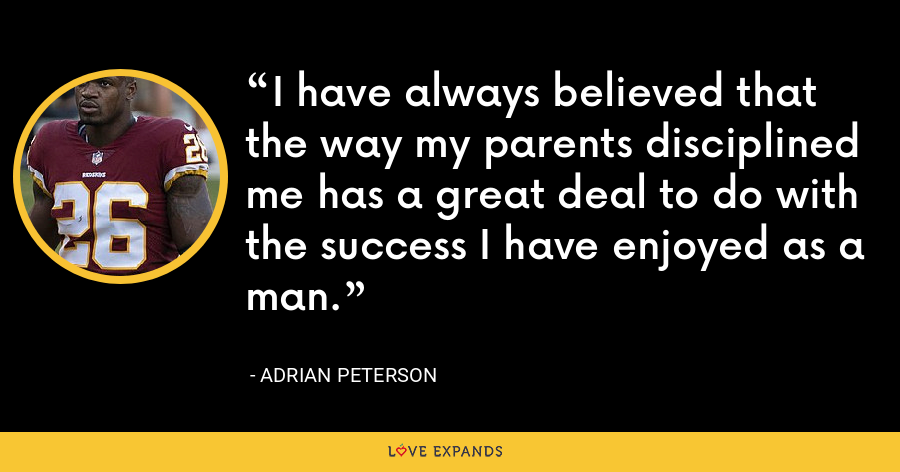 I have always believed that the way my parents disciplined me has a great deal to do with the success I have enjoyed as a man. - Adrian Peterson