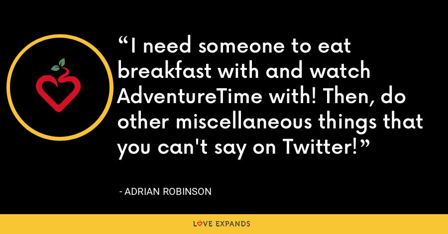 I need someone to eat breakfast with and watch AdventureTime with! Then, do other miscellaneous things that you can't say on Twitter! - Adrian Robinson