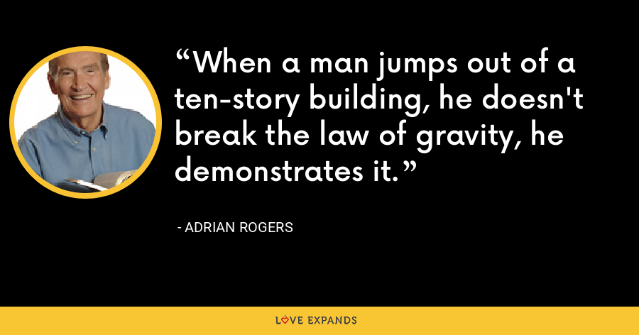 When a man jumps out of a ten-story building, he doesn't break the law of gravity, he demonstrates it. - Adrian Rogers