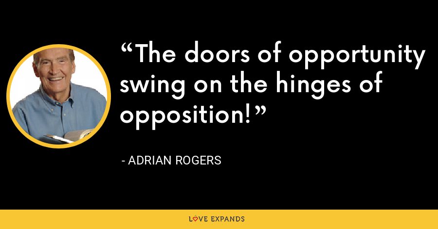 The doors of opportunity swing on the hinges of opposition! - Adrian Rogers