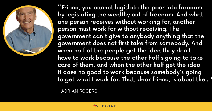Friend, you cannot legislate the poor into freedom by legislating the wealthy out of freedom. And what one person receives without working for, another person must work for without receiving. The government can't give to anybody anything that the government does not first take from somebody. And when half of the people get the idea they don't have to work because the other half's going to take care of them, and when the other half get the idea it does no good to work because somebody's going to get what I work for. That, dear friend, is about the end of any nation. - Adrian Rogers