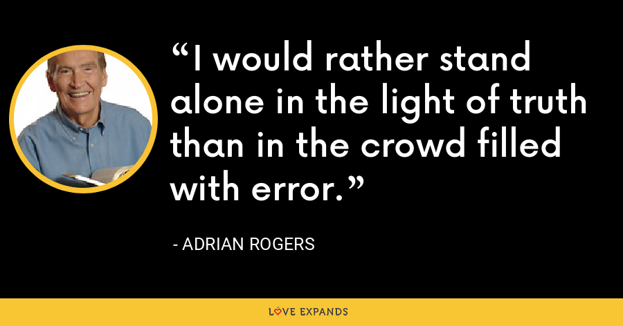 I would rather stand alone in the light of truth than in the crowd filled with error. - Adrian Rogers