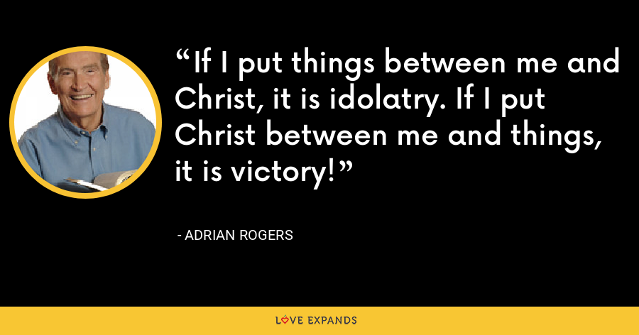 If I put things between me and Christ, it is idolatry. If I put Christ between me and things, it is victory! - Adrian Rogers