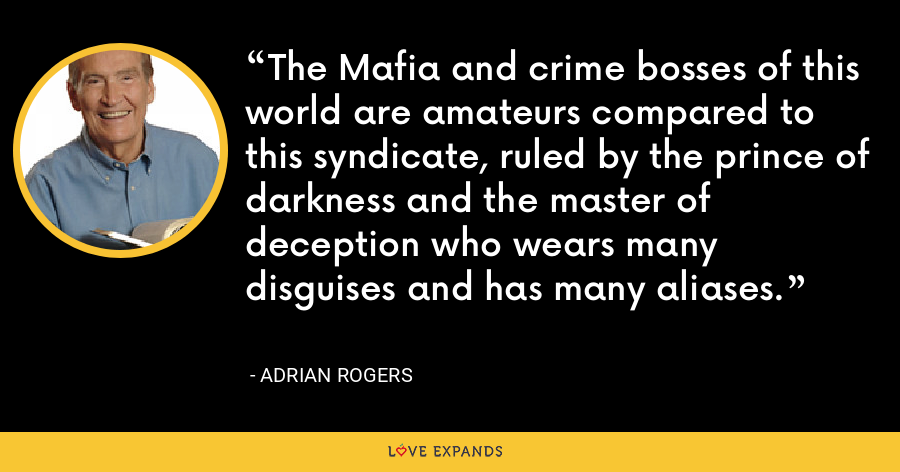 The Mafia and crime bosses of this world are amateurs compared to this syndicate, ruled by the prince of darkness and the master of deception who wears many disguises and has many aliases. - Adrian Rogers