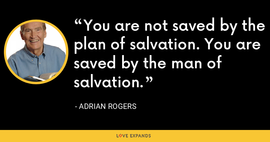 You are not saved by the plan of salvation. You are saved by the man of salvation. - Adrian Rogers