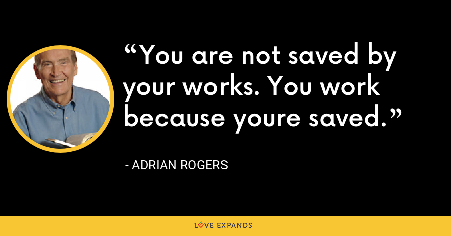 You are not saved by your works. You work because youre saved. - Adrian Rogers