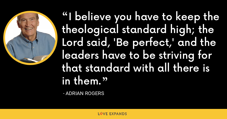I believe you have to keep the theological standard high; the Lord said, 'Be perfect,' and the leaders have to be striving for that standard with all there is in them. - Adrian Rogers