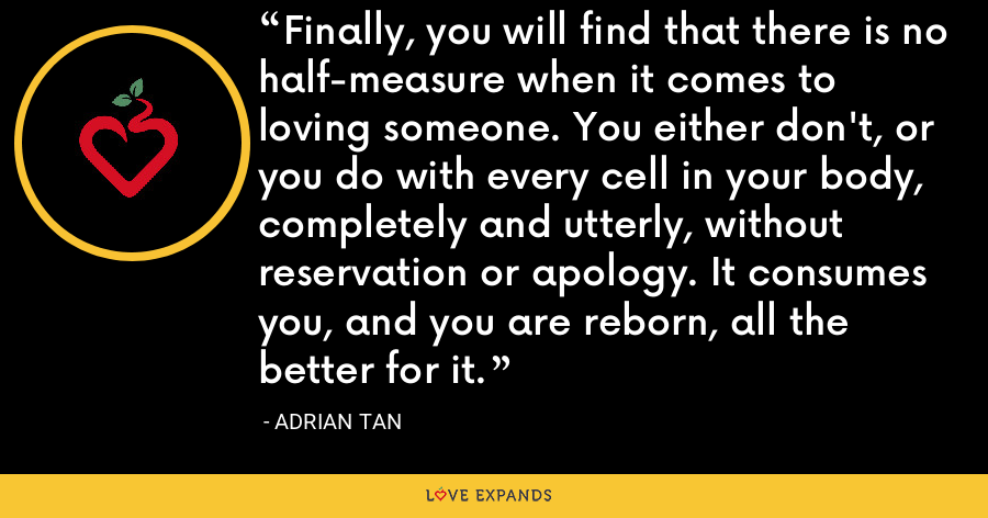 Finally, you will find that there is no half-measure when it comes to loving someone. You either don't, or you do with every cell in your body, completely and utterly, without reservation or apology. It consumes you, and you are reborn, all the better for it. - Adrian Tan