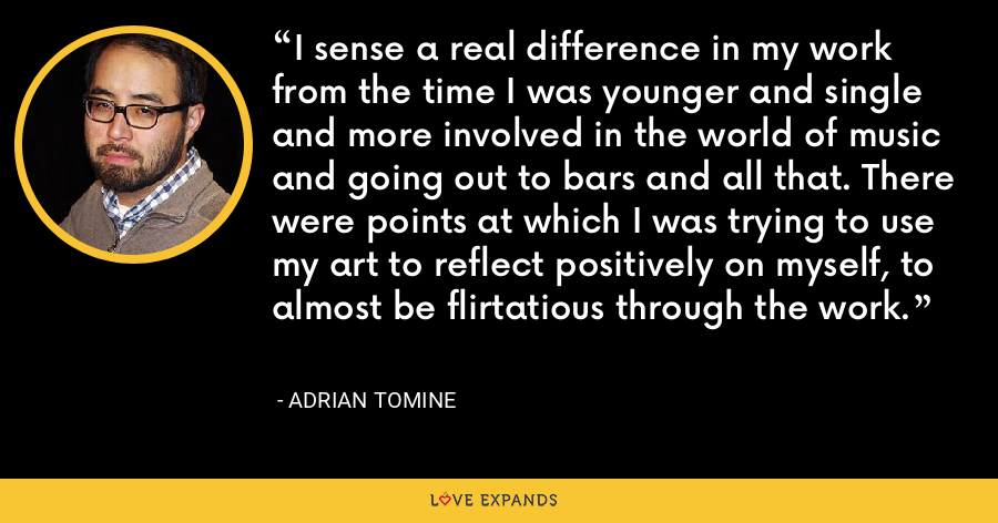 I sense a real difference in my work from the time I was younger and single and more involved in the world of music and going out to bars and all that. There were points at which I was trying to use my art to reflect positively on myself, to almost be flirtatious through the work. - Adrian Tomine