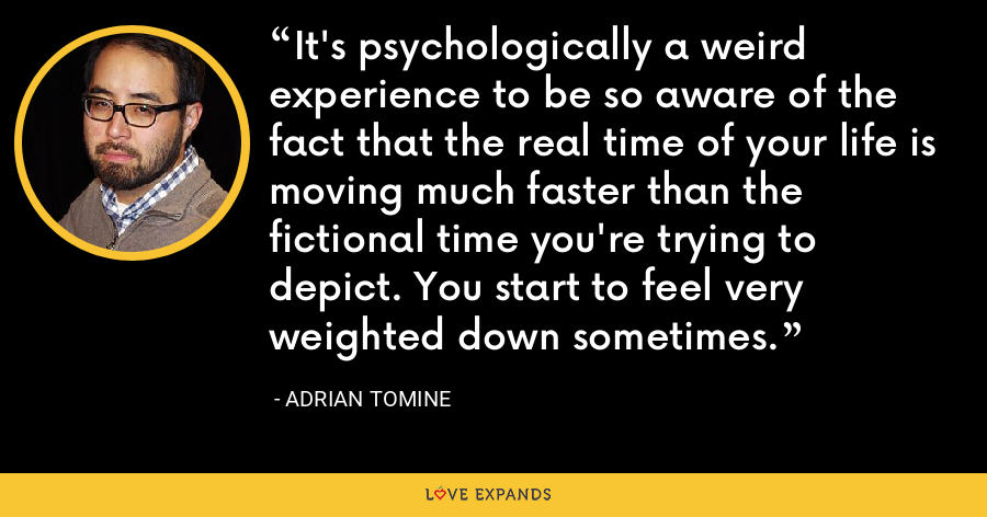 It's psychologically a weird experience to be so aware of the fact that the real time of your life is moving much faster than the fictional time you're trying to depict. You start to feel very weighted down sometimes. - Adrian Tomine
