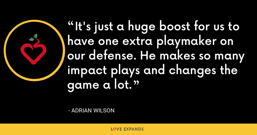 It's just a huge boost for us to have one extra playmaker on our defense. He makes so many impact plays and changes the game a lot. - Adrian Wilson
