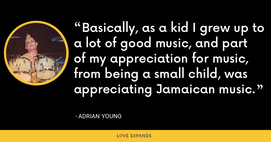Basically, as a kid I grew up to a lot of good music, and part of my appreciation for music, from being a small child, was appreciating Jamaican music. - Adrian Young