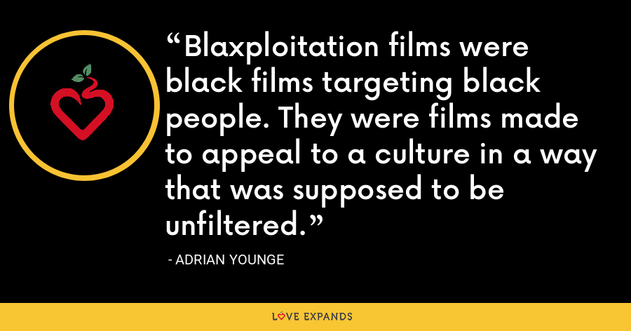 Blaxploitation films were black films targeting black people. They were films made to appeal to a culture in a way that was supposed to be unfiltered. - Adrian Younge