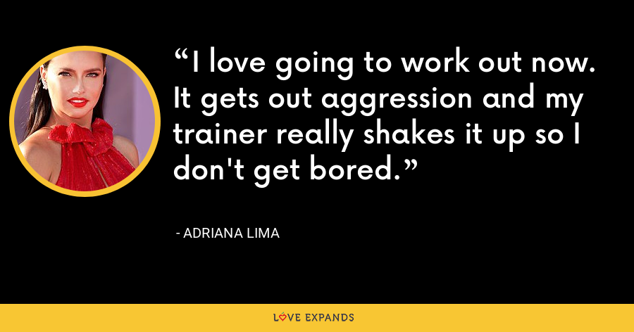 I love going to work out now. It gets out aggression and my trainer really shakes it up so I don't get bored. - Adriana Lima