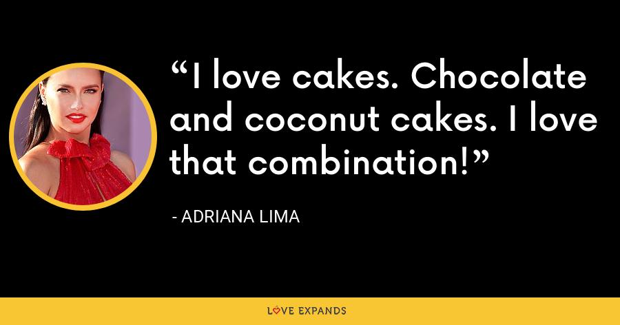 I love cakes. Chocolate and coconut cakes. I love that combination! - Adriana Lima