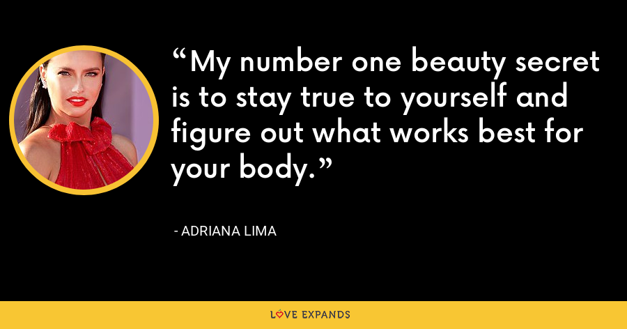 My number one beauty secret is to stay true to yourself and figure out what works best for your body. - Adriana Lima