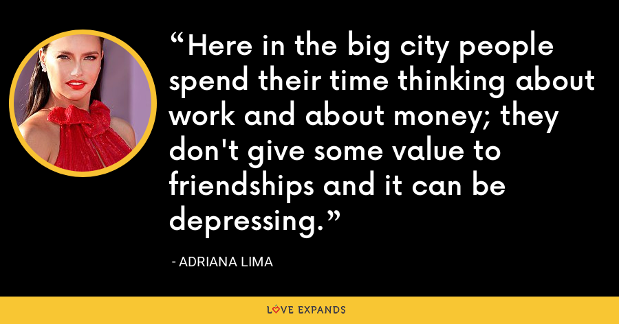 Here in the big city people spend their time thinking about work and about money; they don't give some value to friendships and it can be depressing. - Adriana Lima