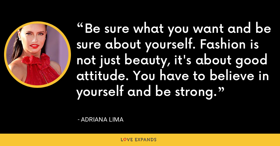 Be sure what you want and be sure about yourself. Fashion is not just beauty, it's about good attitude. You have to believe in yourself and be strong. - Adriana Lima