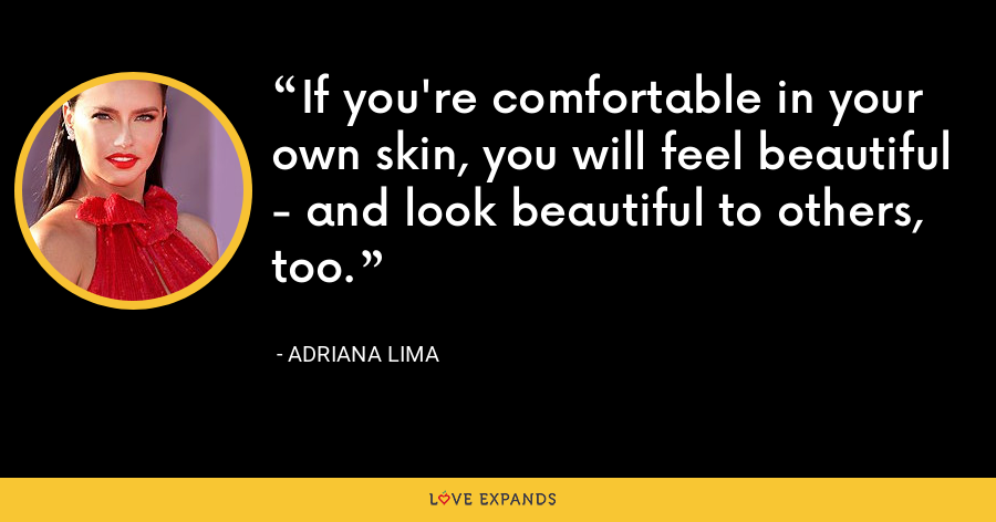 If you're comfortable in your own skin, you will feel beautiful - and look beautiful to others, too. - Adriana Lima