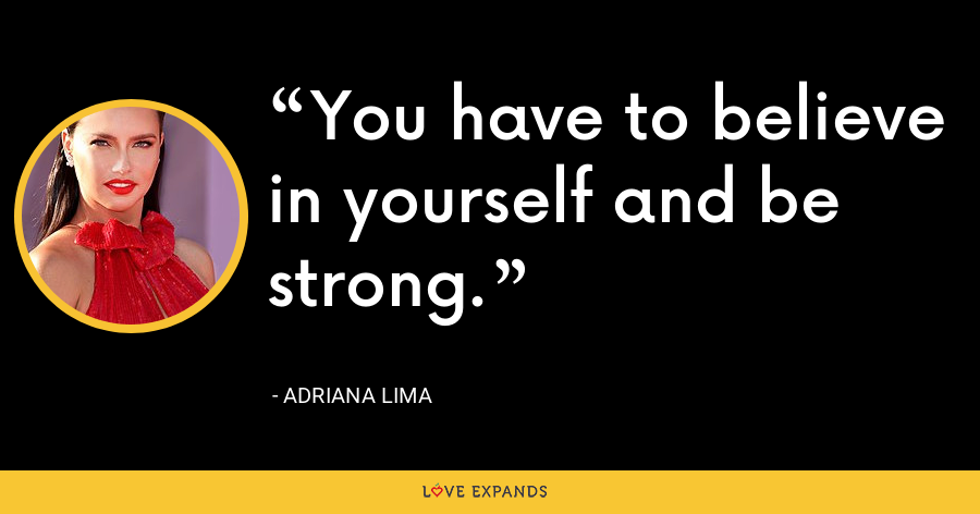 You have to believe in yourself and be strong. - Adriana Lima