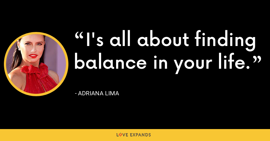 I's all about finding balance in your life. - Adriana Lima
