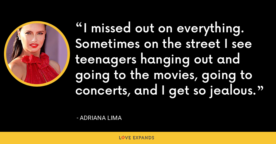 I missed out on everything. Sometimes on the street I see teenagers hanging out and going to the movies, going to concerts, and I get so jealous. - Adriana Lima