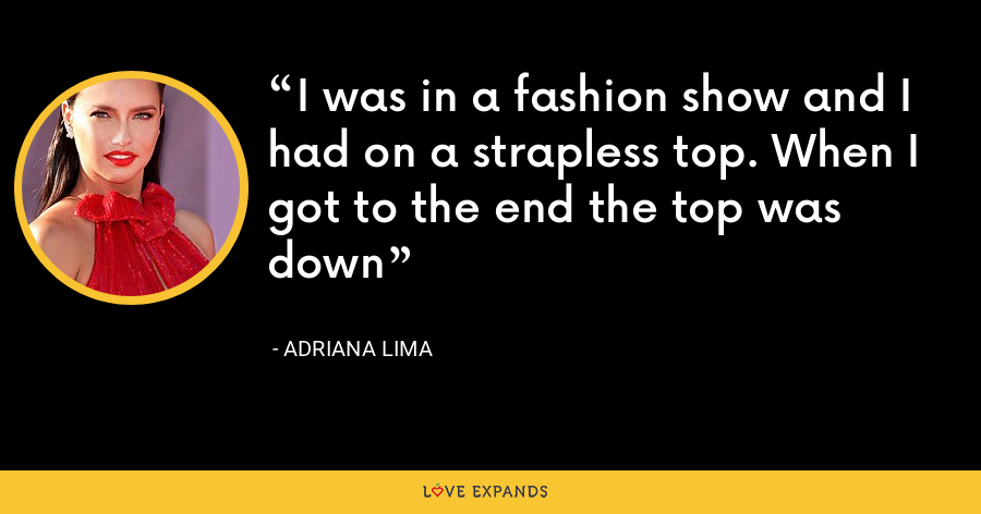 I was in a fashion show and I had on a strapless top. When I got to the end the top was down - Adriana Lima