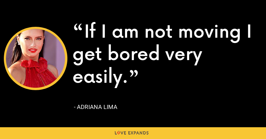 If I am not moving I get bored very easily. - Adriana Lima