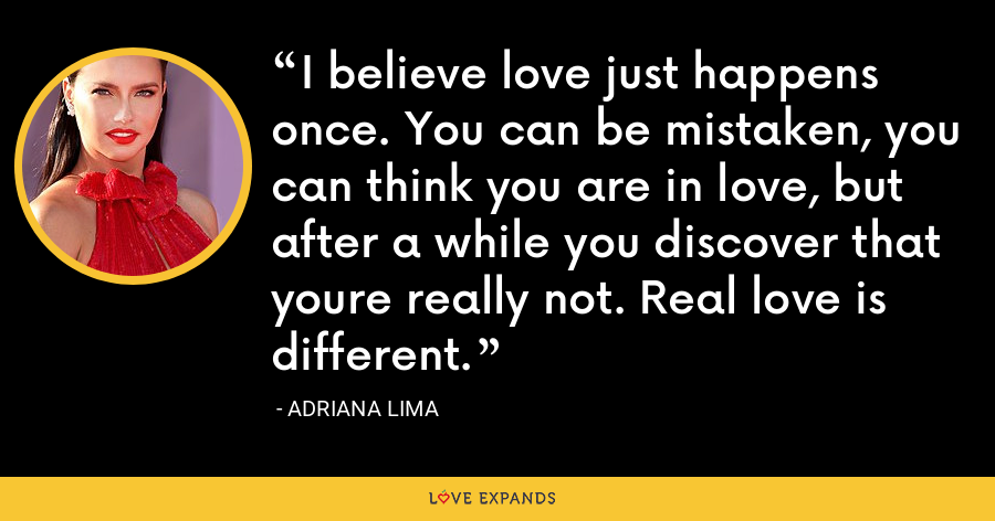 I believe love just happens once. You can be mistaken, you can think you are in love, but after a while you discover that youre really not. Real love is different. - Adriana Lima