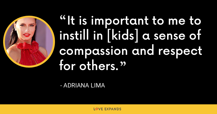 It is important to me to instill in [kids] a sense of compassion and respect for others. - Adriana Lima
